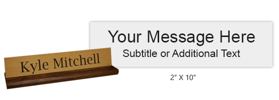 Customize this 2 x 10 desk sign with up to 2 lines of engraved text or artwork. Includes a walnut base and 25 color choices. Ships free in 1-2 business days!